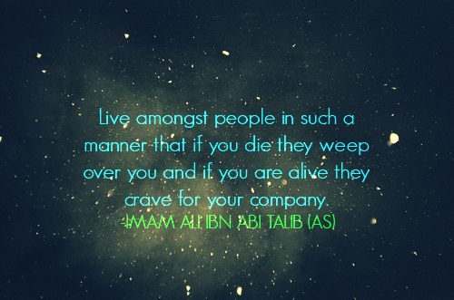Live among st people in such a manner that if you die they weep over you and if you are alive they crave for your company.