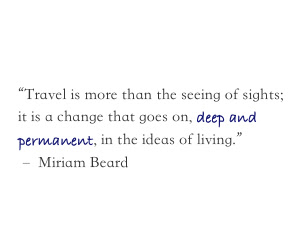 Travel is more than the seeing of sights; it is a change that goes on, deep and permanent, in the ideas of living. Miriam Beard quote on travel and the impact it has on life perspectives.