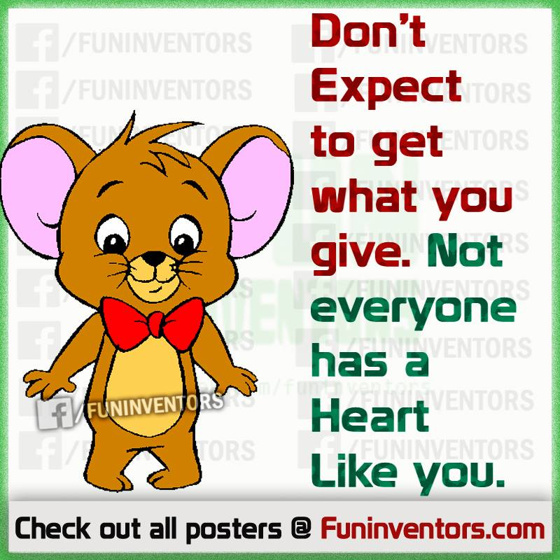 Don't expect to get what you give. Not everyone has a heart like you.,Don't expect from others quote