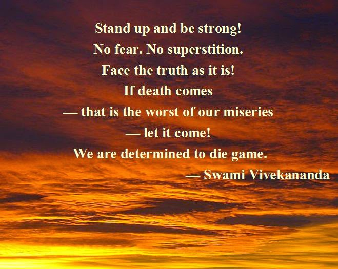 Stand up and be strong! No fear. No superstition. Face the truth as it is! If death comes — that is the worst of our miseries — let it come! We are determined to die game.