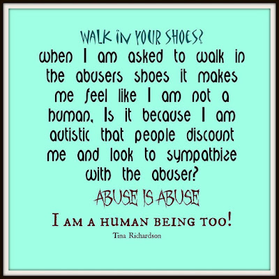 "(Image description: text on a bright blue background says ""Walk in your shoes?  when I am asked to walk in the abusers shoes it makes me feel like I am not a human, Is it because I am autistic that people discount me and look to sympathize with the abuser? ABUSE IS ABUSE I am a human being too! - Tina Richardson"""