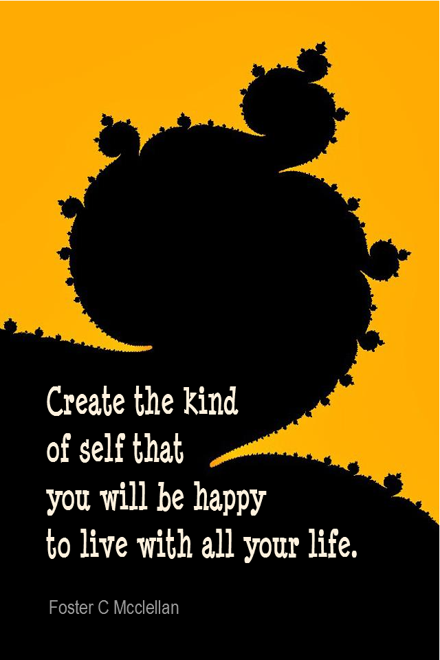 visual quote - image quotation for Self-esteem - Create the kind of self that you will be happy to live with all your life. - Foster C Mcclellan