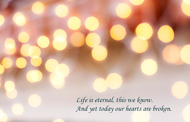 Life is eternal, this we know. And yet today our hearts are broken.
