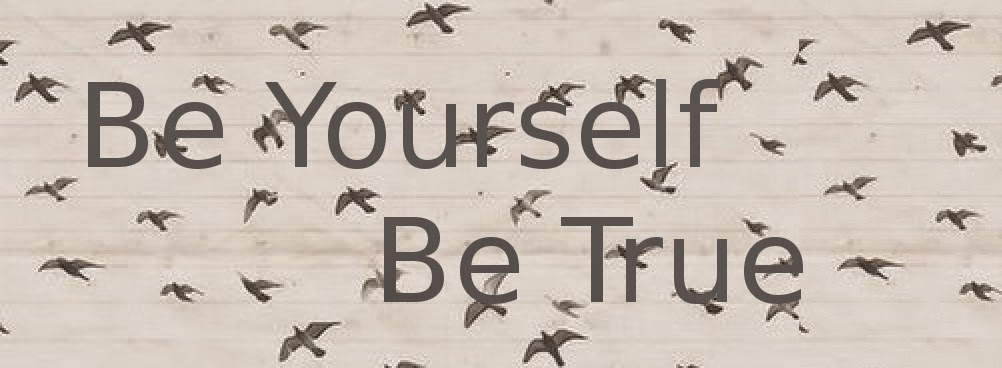 Be Yourself, Be True!