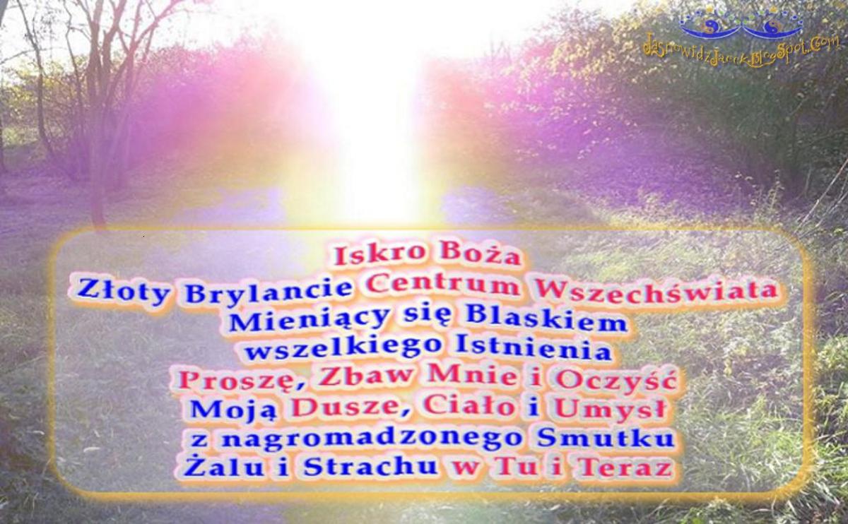 Iskro Boża, Złoty Brylancie Centrum Wszechświata, Mieniący się Blaskiem wszelkiego Istnienia, Proszę, Zbaw Mnie i oczyść Moją Dusze, Ciało i Umysł z nagromadzonego Smutku, Żalu i Strachu w Tu i Teraz