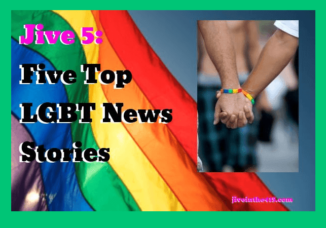Jive 5 - Five top LGBT Gay News Stories of the day jiveinthe415.com