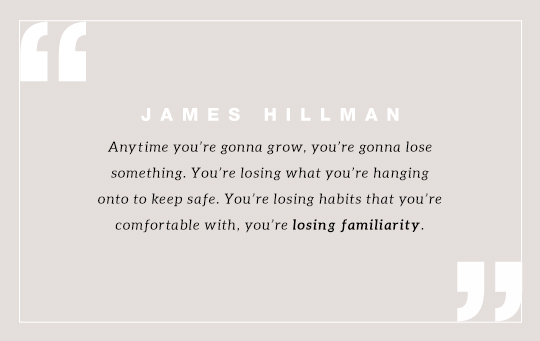 """Anytime you're gonna grow, you're gonna lose something. You're losing what you're hanging onto to keep safe. You're losing habits that you're comfortable with, you're losing familiarity."" Quote by James Hillman"