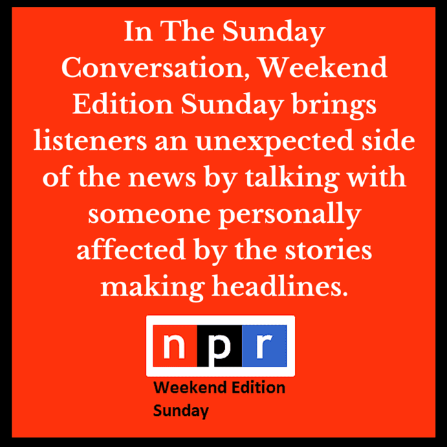 "The graphic says ""National Public Radio Weekend Edition Sunday brings listeners an unexpected side of the news by talking with someone personally affected by the stories making headlines."""