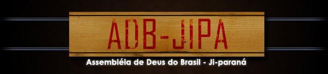 Adbjipa Blog Oficial da Assembléia de Deus do Brasil em  JI-Paraná RO