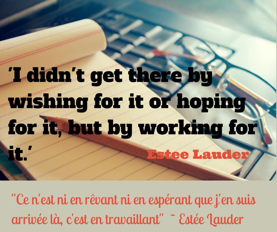 """""""Ce n'est pas en révant ni en espérant que j'en suis arrivée là, c'est en travaillant"""". E. Lauder"""