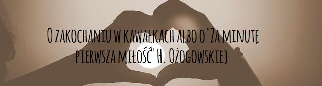 """O zakochaniu w kawałkach albo o """"Za minutę pierwsza miłość"""" H. Ożogowskiej"""