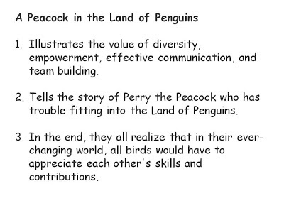 A Peacock in the Land of Penguins   Illustrates the value of diversity, empowerment, effective communication, and team building.   Tells the story of Perry the Peacock who has trouble fitting into the Land of Penguins.   In the end, they all realize that in their ever-changing world, all birds would have to appreciate each other's skills and contributions.