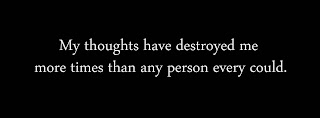 My thoughts have destroyed me more times than any person every could.