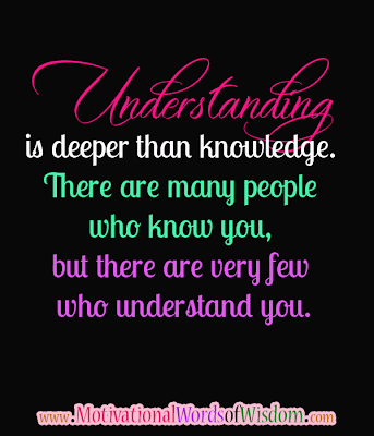 Understanding is deeper than knowledge. There are many people who know you, but there are very few who understand you.