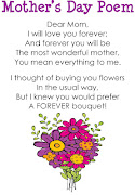 Mother's Day Poem. Dear Mom! I love you forever;. And forever you will be