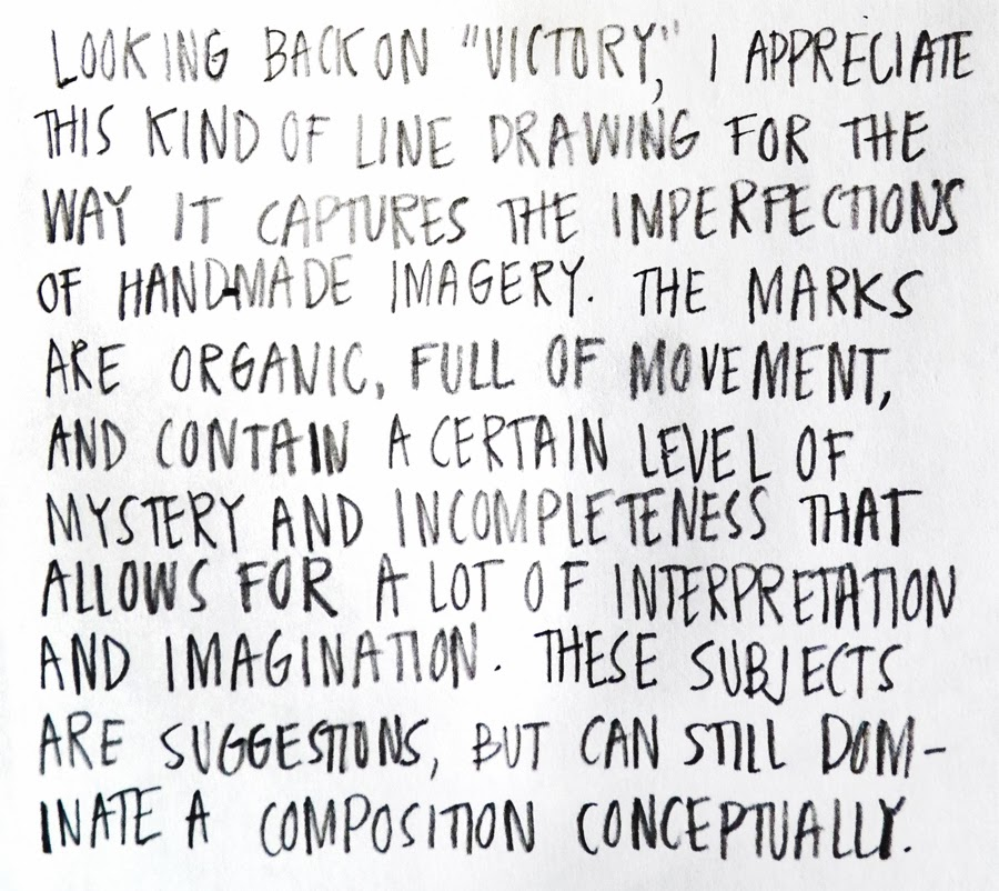 """Looking back on """"Victory,"""" I appreciate this kind of line drawing for the way it captures the imperfections of hand-made imagery. The marks are organic, full of movement, and contain a certain level of mystery and incompleteness that allows for a lot of interpretation and imagination. These subjects are suggestions, but can still dominate a composition conceptuallly."""
