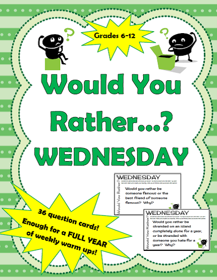 http://www.teacherspayteachers.com/Product/Would-You-Rather-Wednesday-Full-Year-of-Weekly-Thinking-Warm-Ups-Grade-6-12-1224076