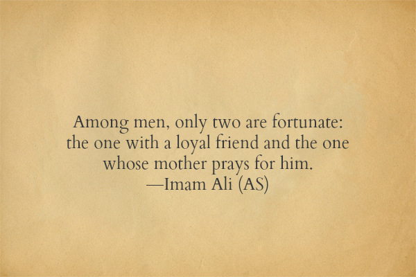 Among men, only two are fortunate: the one with a loyal friend and the one whose mother prays for him.