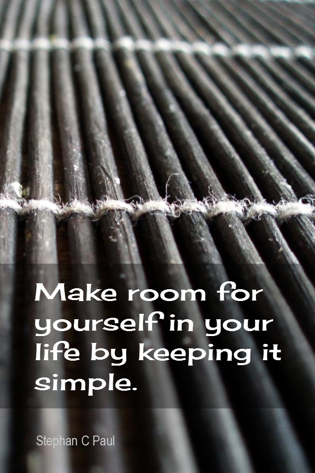 visual quote - image quotation for SIMPLICITY - Make room for yourself in your life by keeping it simple. - Stephen C Paul