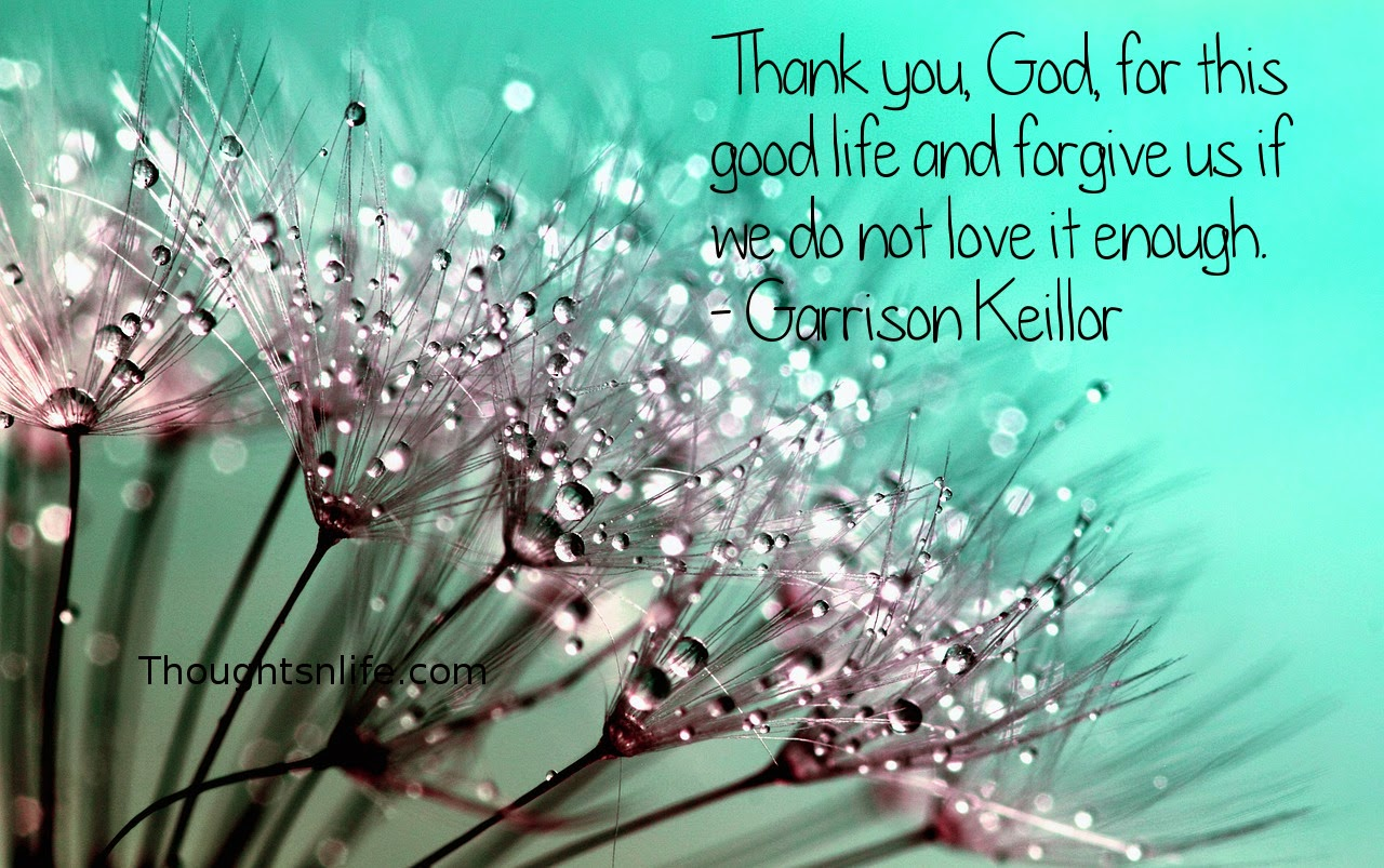 Thoughtsnlife.com:Thank you, God, for this good life and forgive us if we do not love it enough. - Garrison Keillor