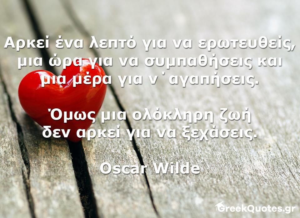 greek quotes - σοφα λογια - Αρκεί ένα λεπτό για να ερωτευθείς, μια ώρα για να συμπαθήσεις και μια μέρα για ν΄αγαπήσεις. Όμως μια ολόκληρη ζωή δεν αρκεί για να ξεχάσεις. - Oscar Wilde