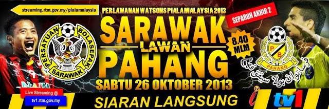 SIARAN PAHANG VS SARAWAK VS PAHANG SEPARUH AKHIR PIALA MALAYSIA 26 OKT 2013 MALAM INI, LIVE TV1 SARAWAK VS PAHANG 26.10.2103, LIVE STREAMING SARAWAK VS PAHANG, SARAWAK VS PAHANG LIVE ASTRO ARENA TV 2013, SARAWAK LAWAN PAHANG MALAM INI