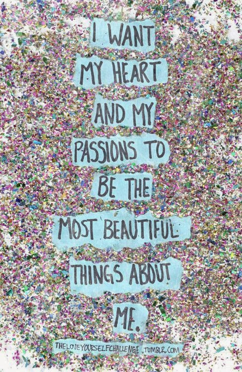 """I want my heart and my passions to be the most beautiful things about me."" ~ Unknown; theloveyourselfchallenge.tumblr.com"