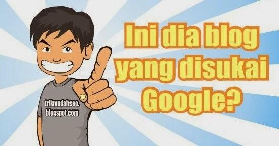 Ciri-Ciri Blog Yang disukai Google
