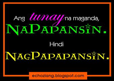 Ang tunay na maganda NAPAPANSIN, hindi NAGPAPAPANSIN.