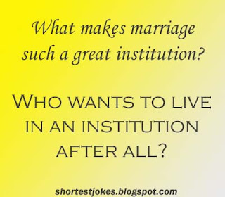What makes marriage such a great institution? Who wants to live in an institution after all?