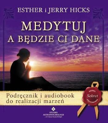 """Esther i Jerry Hicks – """"Medytuj a będzie Ci dane"""""""