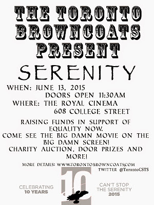 The Toronto Browncoats Present SERENITY When: June 13, 2015 Doors Open 11:30 AM Where: The Royal Cinema 608 College Street. Raising funds in support of Equality Now. Come see the Big Damn Movie on the Big Damn Screen! Charity auction, door prizes, and more!