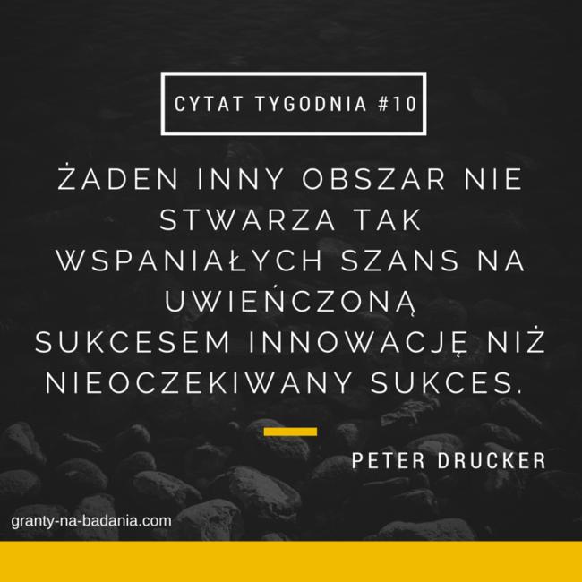 Peter Drucker Żaden inny obszar nie stwarza tak wspaniałych szans na uwieńczoną  sukcesem innowację niż nieoczekiwany sukces.
