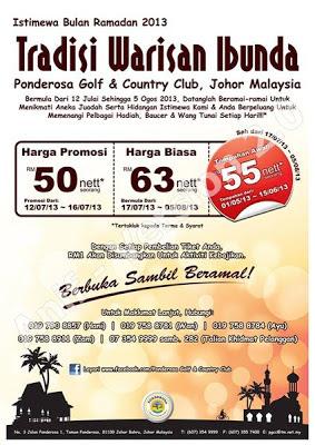 Tradisi Warisan Ibunda - Ponderosa Golf & Country Club, Johor Bahru  Dewasa RM63 nett  Harga Promosi 12 - 16 Julai 2013:  Dewasa RM50 nett  Untuk tempahan :019 790 8857 (Hani) 019 758 8781 (Wan)  019 758 8784 (Ayu) 019 758 8911 (Zam)