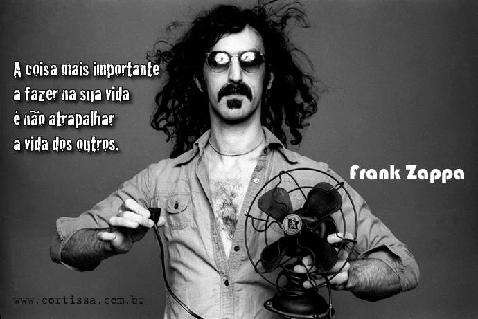 """""""A coisa mais importante a fazer na sua vida é não atrapalhar a vida dos outros."""" -- Frank Zappa"""