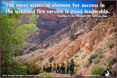 The most essential element for success in the wildland fire service is good leadership. –Leading in the Wildland Fire Service, page 1