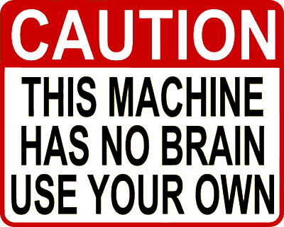 Caution: This machine has no brain. Use Your own.