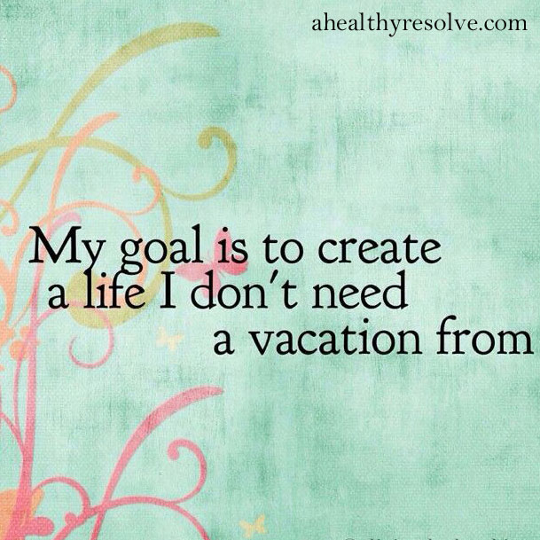 My goal is to create a life I don't need a vacation from. - ahealthyresolve.com