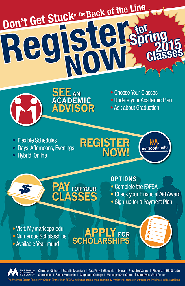 Don't get Stuck at the Back of the Line!  Register now for Spring 2015 Classes.  Here are the steps you should take to succeed: 1. See an academic advisor to help you choose your classes, update your academic plan, and ask about graduation.  2. Register now at my.maricopa.edu and check out our flexible schedules; day, afternoon and evening classes and hybrid/online options.  3. Pay for your classes.  Complete your FAFSA, check on your Financial Aid Award and sign up for a payment plan.  4. Apply for scholarships by visiting my.maricopa.edu, there are numerous scholarships that are available all year-round.