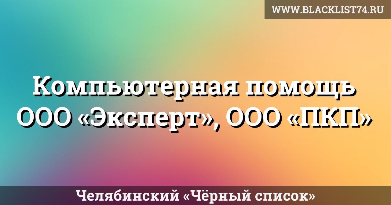 Компьютерная помощь— ООО «Эксперт», ООО «ПКП», г. Челябинск