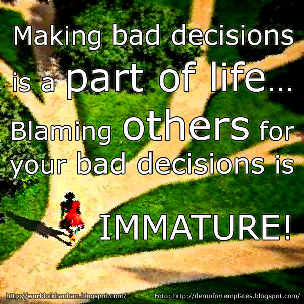 Making bad decisions is a part of life... Blaming someone for your bad decisions is IMMATURE!