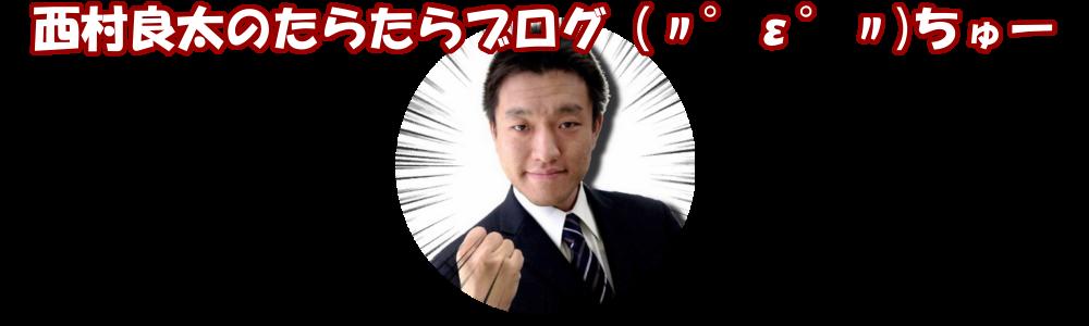西村良太のたらたらブログ(〃゜ε゜〃)ちゅー