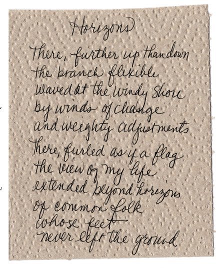 There, further up than down the branch flexible waved at the windy shore by winds of change and weighty adjustments  There, furled as if a flag the view of my life extended beyond horizons of common folk  whose feet  never left the ground