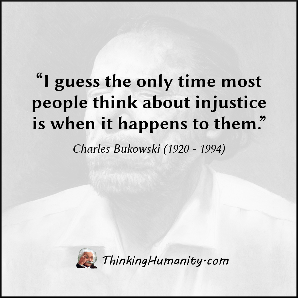 """I guess the only time most people think about injustice is when it happens to them."" -Charles Bukowski"