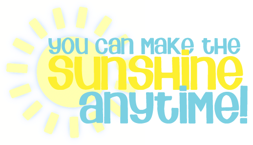 You Can Make The Sun Shine Anytime!!!