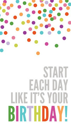 Start each day like its your birthday