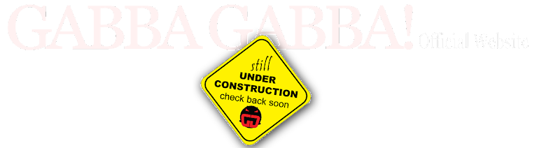 GABBA GABBA! Official Website | Under Construction