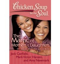 Chicken Soup for the Soul - The Magic of Mothers and Daughters