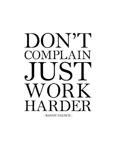 """Don't complain, just work harder."" -Randy Pausch"