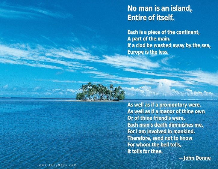 essay no man is an island In meditation xvii, john donne argues that no man is an island, entire of itself every man is a piece of the continent, a part of the main i partly agree with john donne's idea, because even though we are a piece of a whole, doesn't mean that.